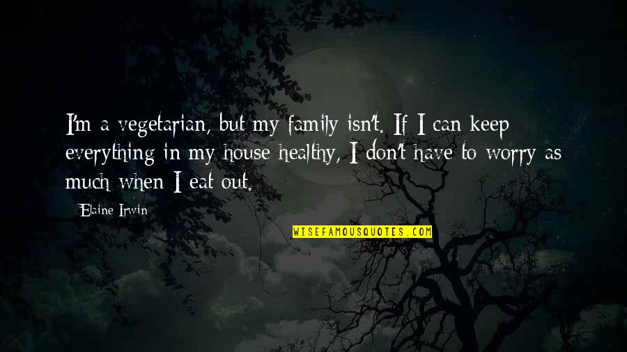 My Everything Quotes By Elaine Irwin: I'm a vegetarian, but my family isn't. If