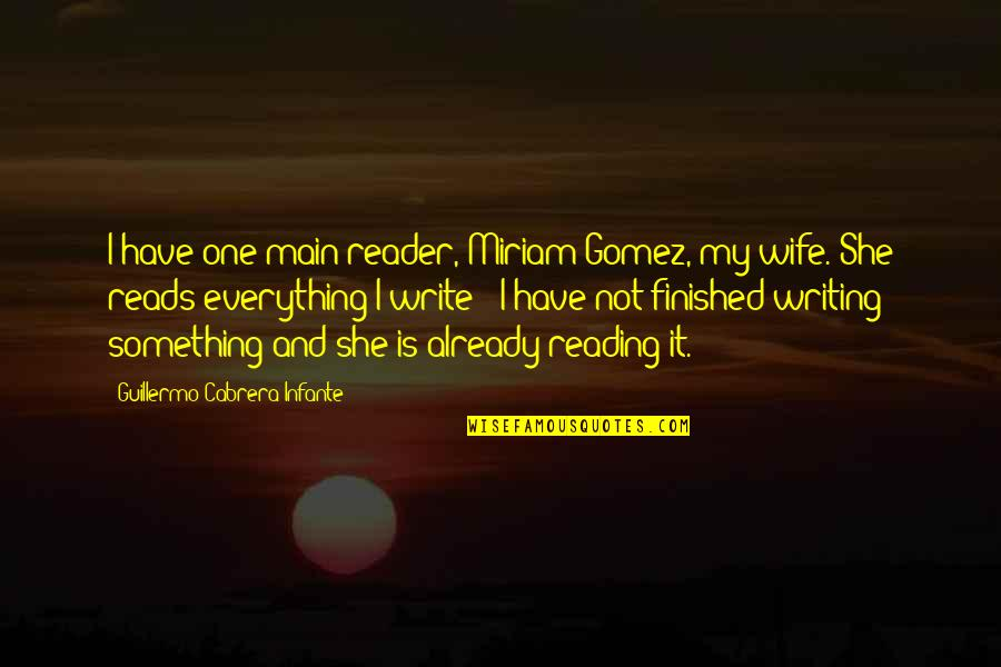 My Everything Quotes By Guillermo Cabrera Infante: I have one main reader, Miriam Gomez, my