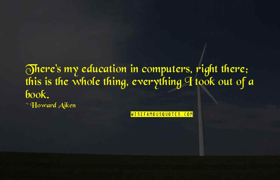 My Everything Quotes By Howard Aiken: There's my education in computers, right there; this