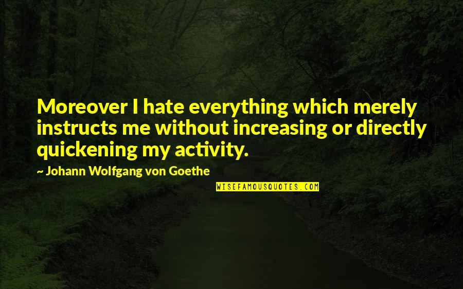 My Everything Quotes By Johann Wolfgang Von Goethe: Moreover I hate everything which merely instructs me