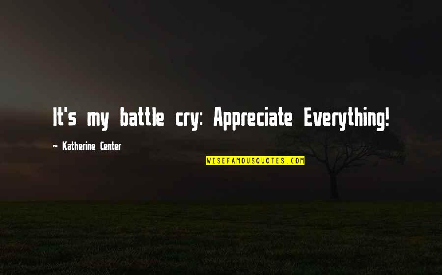 My Everything Quotes By Katherine Center: It's my battle cry: Appreciate Everything!