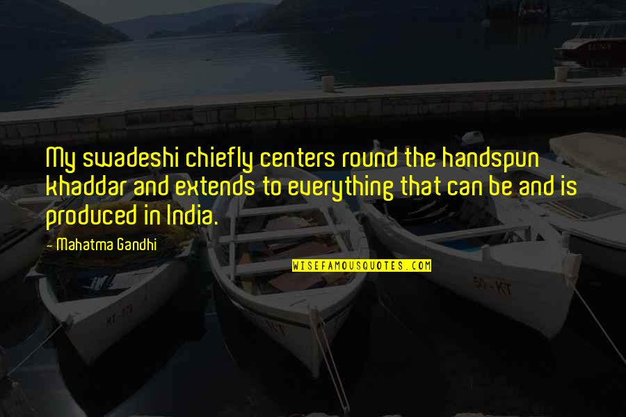 My Everything Quotes By Mahatma Gandhi: My swadeshi chiefly centers round the handspun khaddar
