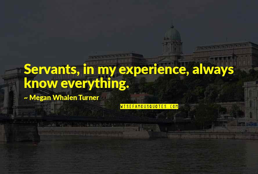 My Everything Quotes By Megan Whalen Turner: Servants, in my experience, always know everything.