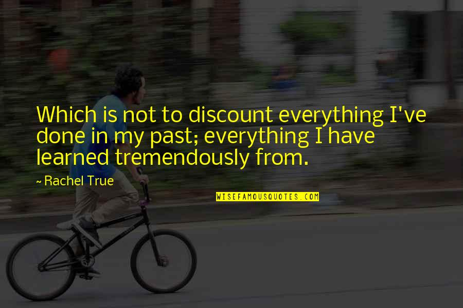 My Everything Quotes By Rachel True: Which is not to discount everything I've done