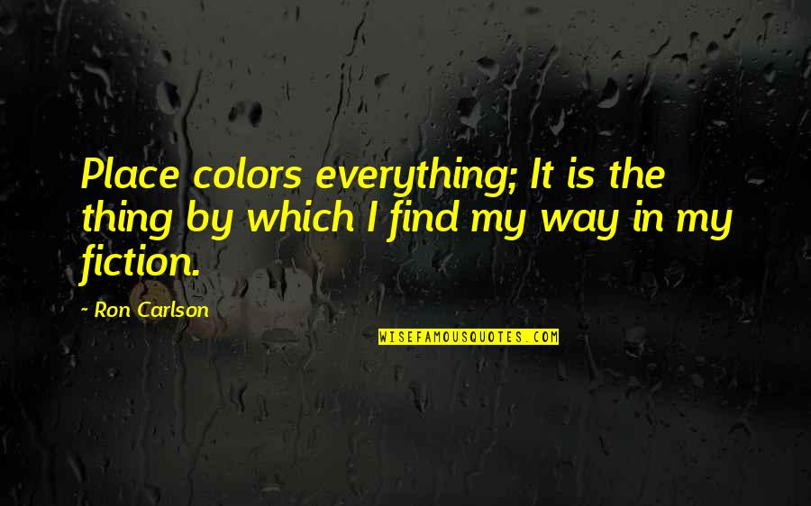 My Everything Quotes By Ron Carlson: Place colors everything; It is the thing by