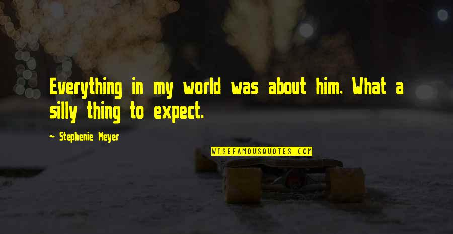 My Everything Quotes By Stephenie Meyer: Everything in my world was about him. What