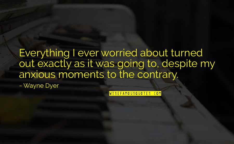 My Everything Quotes By Wayne Dyer: Everything I ever worried about turned out exactly