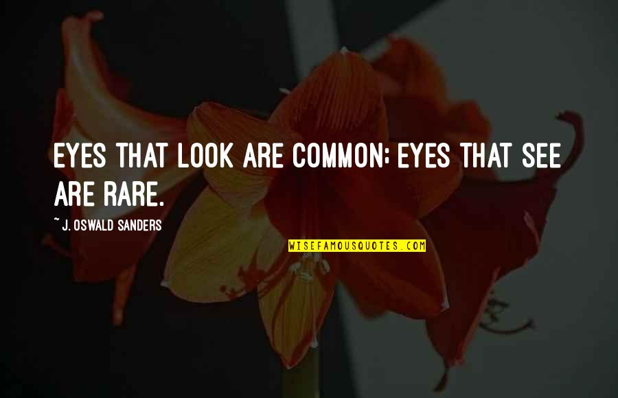 My Eyes Only See You Quotes By J. Oswald Sanders: Eyes that look are common; eyes that see