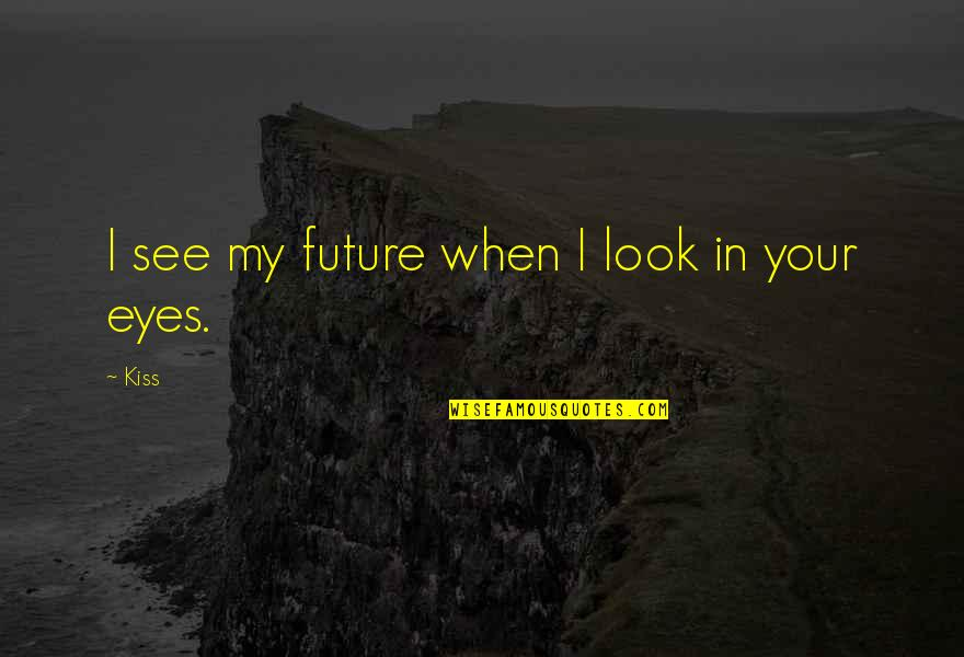 My Eyes Only See You Quotes By Kiss: I see my future when I look in
