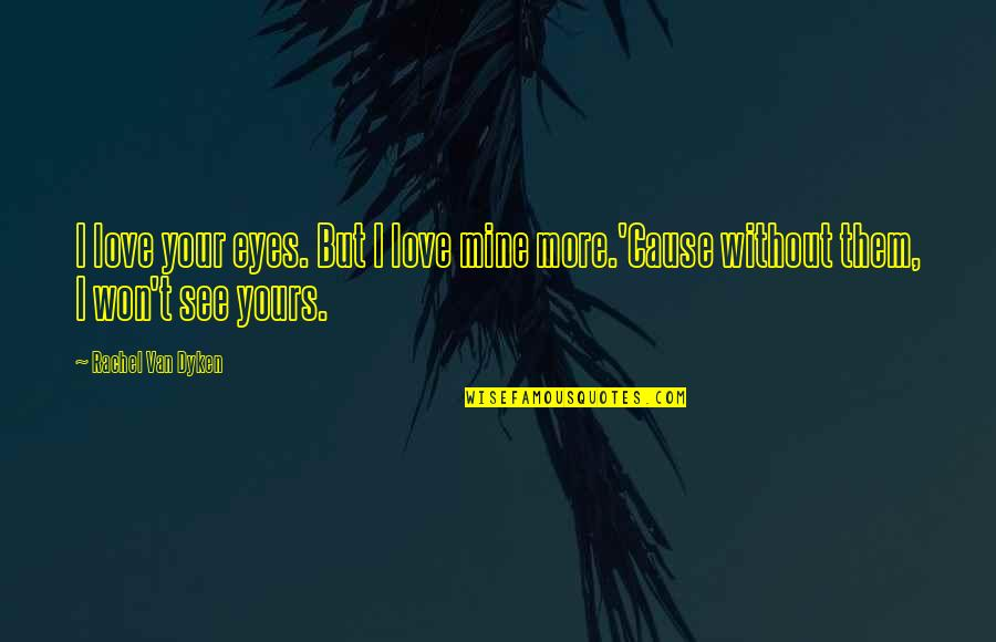 My Eyes Only See You Quotes By Rachel Van Dyken: I love your eyes. But I love mine