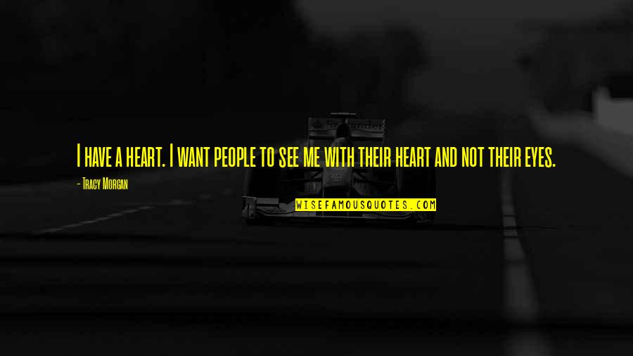 My Eyes Only See You Quotes By Tracy Morgan: I have a heart. I want people to