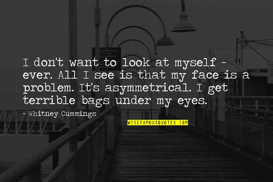 My Eyes Only See You Quotes By Whitney Cummings: I don't want to look at myself -