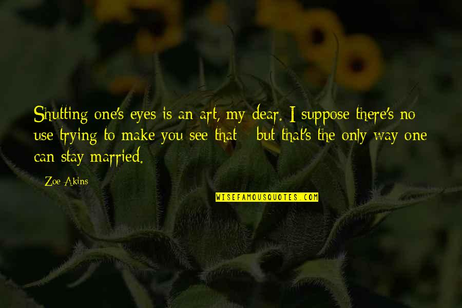 My Eyes Only See You Quotes By Zoe Akins: Shutting one's eyes is an art, my dear.
