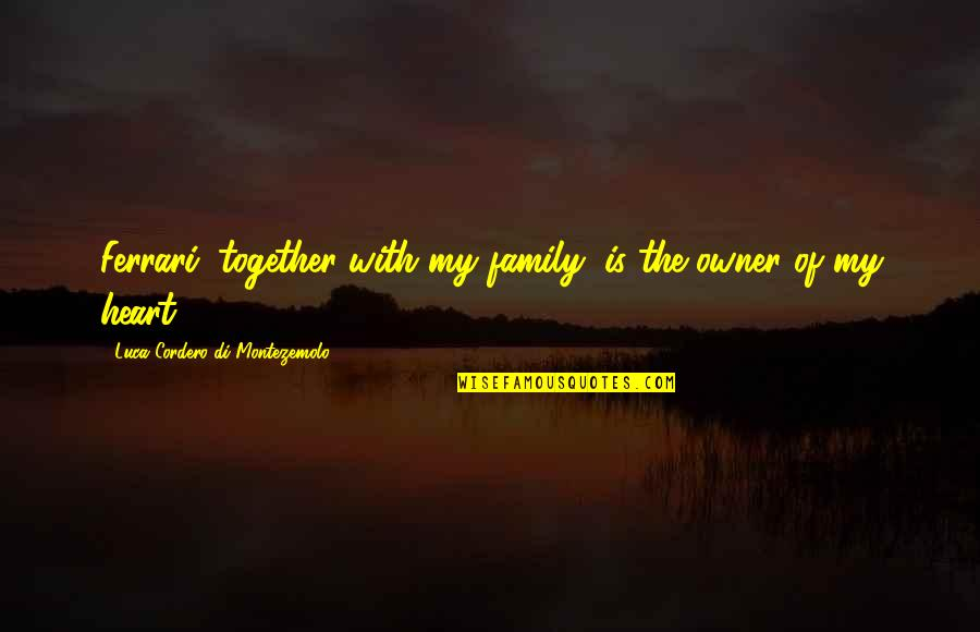 My Family Is My Heart Quotes By Luca Cordero Di Montezemolo: Ferrari, together with my family, is the owner