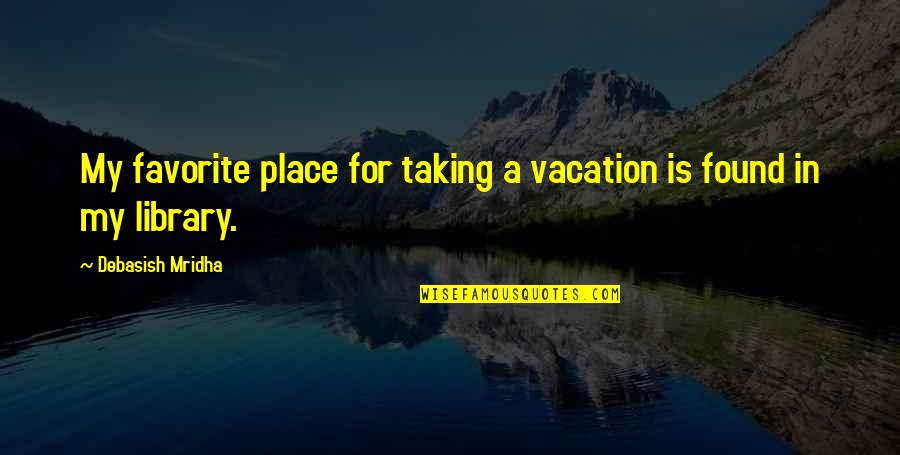 My Favorite Place Quotes By Debasish Mridha: My favorite place for taking a vacation is