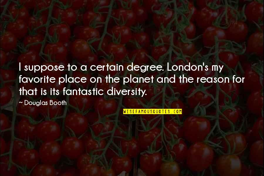 My Favorite Place Quotes By Douglas Booth: I suppose to a certain degree. London's my