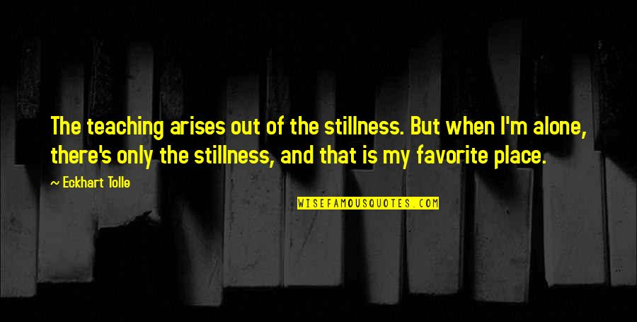 My Favorite Place Quotes By Eckhart Tolle: The teaching arises out of the stillness. But