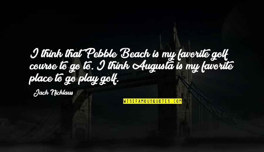My Favorite Place Quotes By Jack Nicklaus: I think that Pebble Beach is my favorite