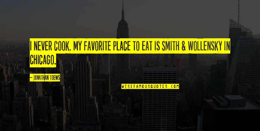 My Favorite Place Quotes By Jonathan Toews: I never cook. My favorite place to eat