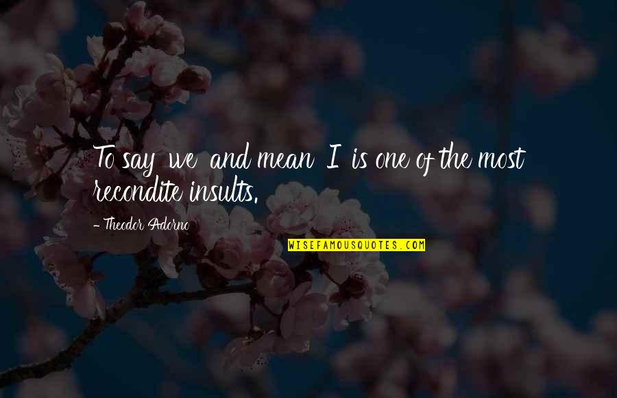 My Feelings Fade Quotes By Theodor Adorno: To say 'we' and mean 'I' is one