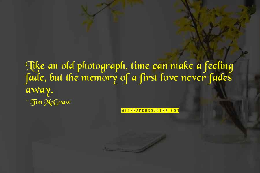 My Feelings Fade Quotes By Tim McGraw: Like an old photograph, time can make a