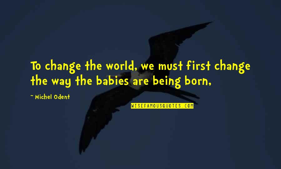 My First Born Baby Quotes By Michel Odent: To change the world, we must first change