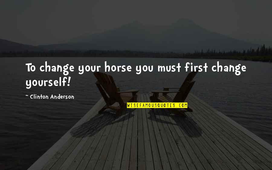My First Horse Quotes By Clinton Anderson: To change your horse you must first change