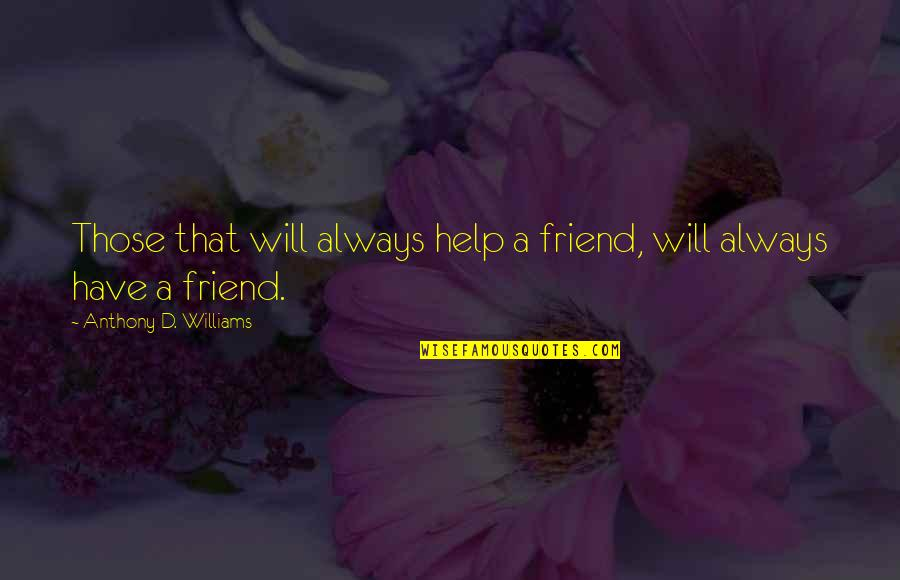 My Friend I Will Always Be With You Quotes By Anthony D. Williams: Those that will always help a friend, will