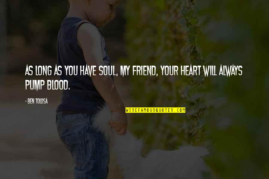My Friend I Will Always Be With You Quotes By Ben Tolosa: As long as you have soul, my friend,