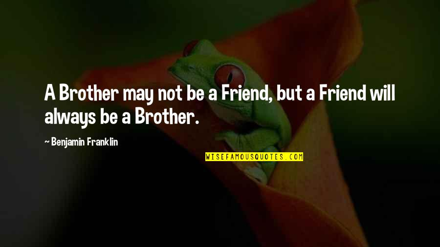 My Friend I Will Always Be With You Quotes By Benjamin Franklin: A Brother may not be a Friend, but
