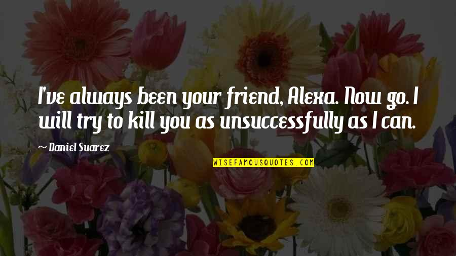 My Friend I Will Always Be With You Quotes By Daniel Suarez: I've always been your friend, Alexa. Now go.
