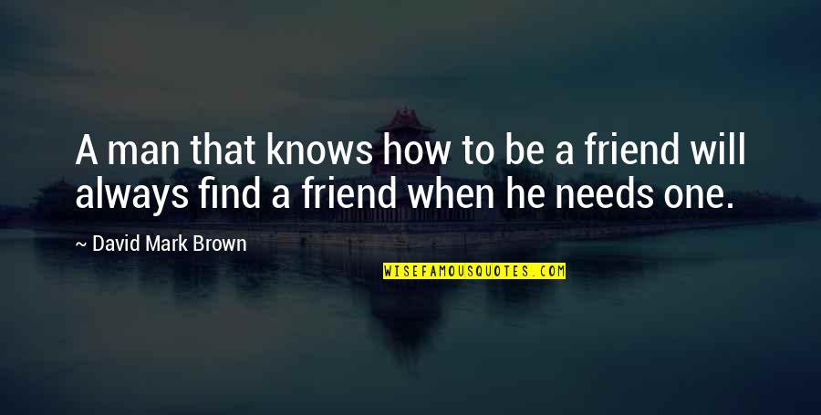 My Friend I Will Always Be With You Quotes By David Mark Brown: A man that knows how to be a