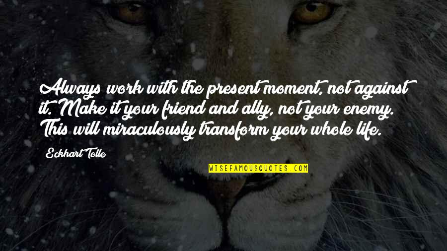 My Friend I Will Always Be With You Quotes By Eckhart Tolle: Always work with the present moment, not against