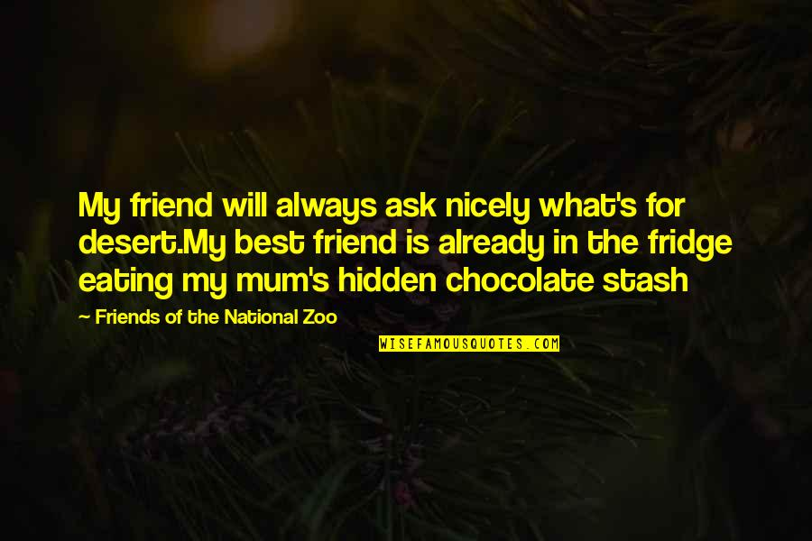 My Friend I Will Always Be With You Quotes By Friends Of The National Zoo: My friend will always ask nicely what's for