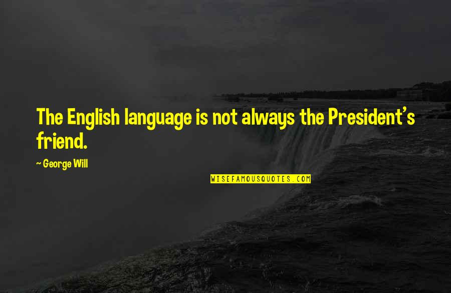 My Friend I Will Always Be With You Quotes By George Will: The English language is not always the President's