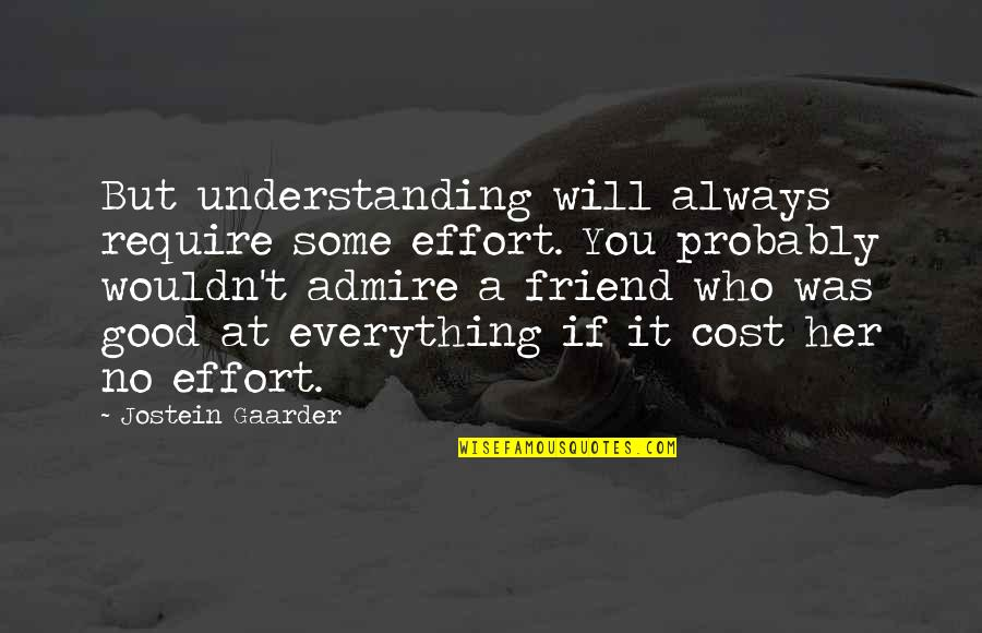 My Friend I Will Always Be With You Quotes By Jostein Gaarder: But understanding will always require some effort. You