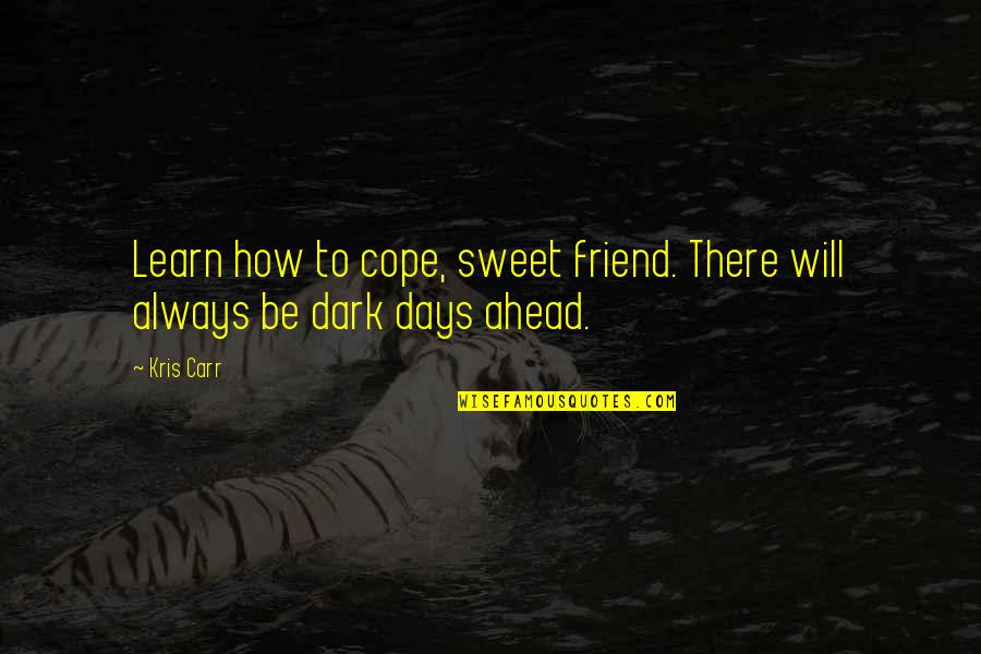 My Friend I Will Always Be With You Quotes By Kris Carr: Learn how to cope, sweet friend. There will