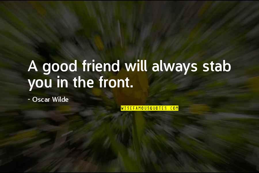 My Friend I Will Always Be With You Quotes By Oscar Wilde: A good friend will always stab you in