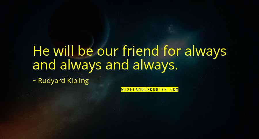 My Friend I Will Always Be With You Quotes By Rudyard Kipling: He will be our friend for always and