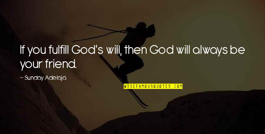 My Friend I Will Always Be With You Quotes By Sunday Adelaja: If you fulfill God's will, then God will