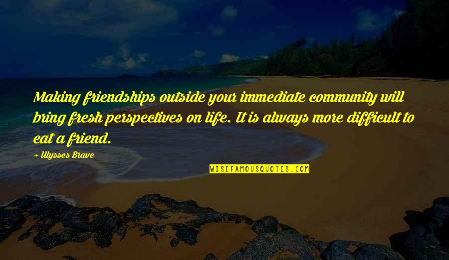 My Friend I Will Always Be With You Quotes By Ulysses Brave: Making friendships outside your immediate community will bring