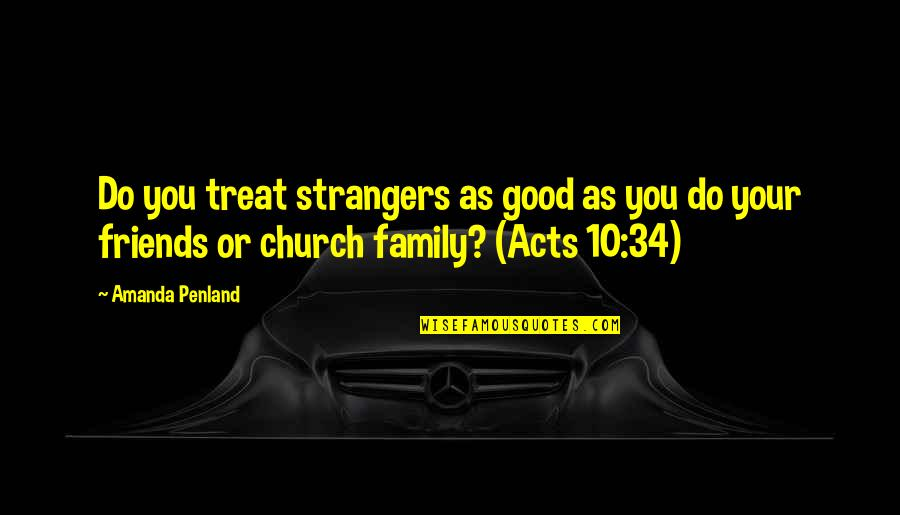 My Friends Are My Family Quotes By Amanda Penland: Do you treat strangers as good as you
