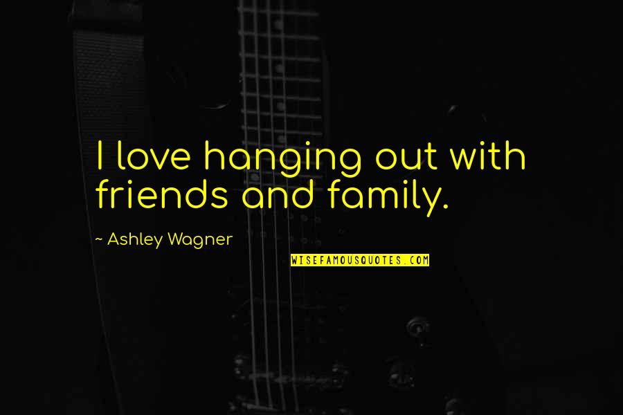 My Friends Are My Family Quotes By Ashley Wagner: I love hanging out with friends and family.