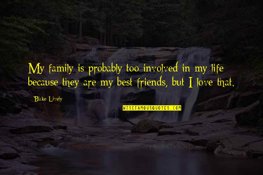 My Friends Are My Family Quotes By Blake Lively: My family is probably too involved in my