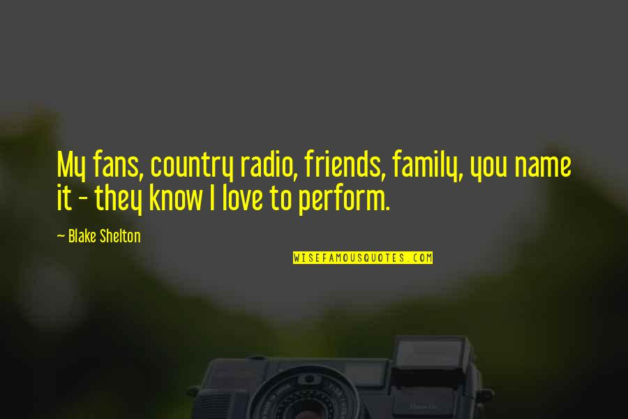 My Friends Are My Family Quotes By Blake Shelton: My fans, country radio, friends, family, you name