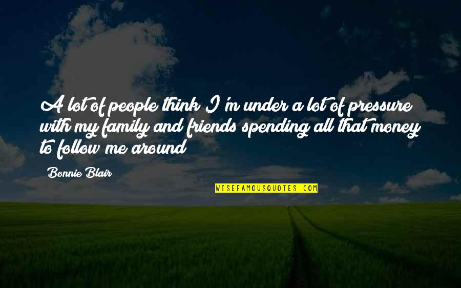 My Friends Are My Family Quotes By Bonnie Blair: A lot of people think I'm under a