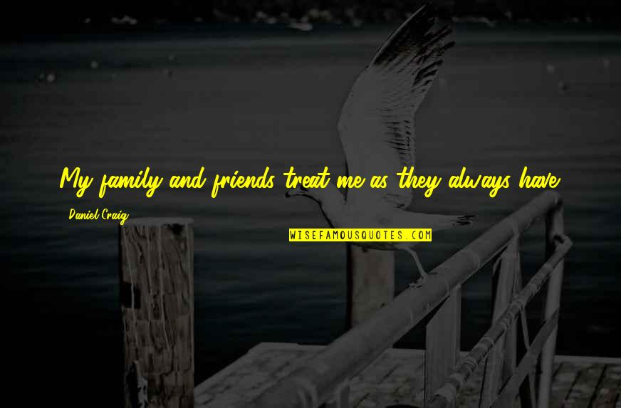 My Friends Are My Family Quotes By Daniel Craig: My family and friends treat me as they
