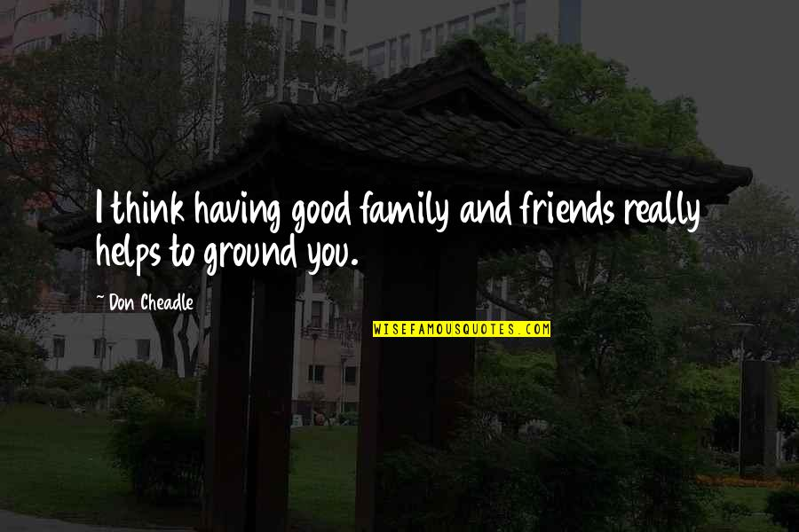 My Friends Are My Family Quotes By Don Cheadle: I think having good family and friends really