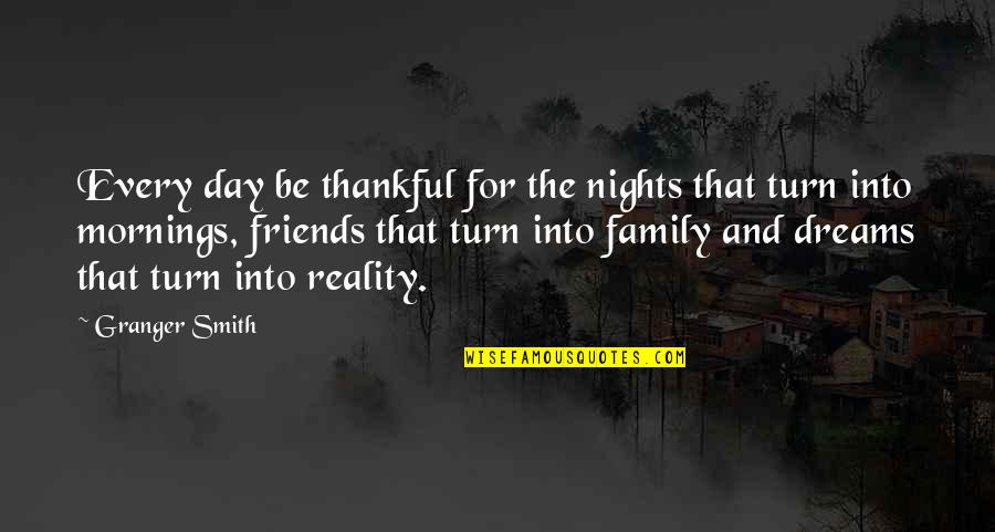 My Friends Are My Family Quotes By Granger Smith: Every day be thankful for the nights that