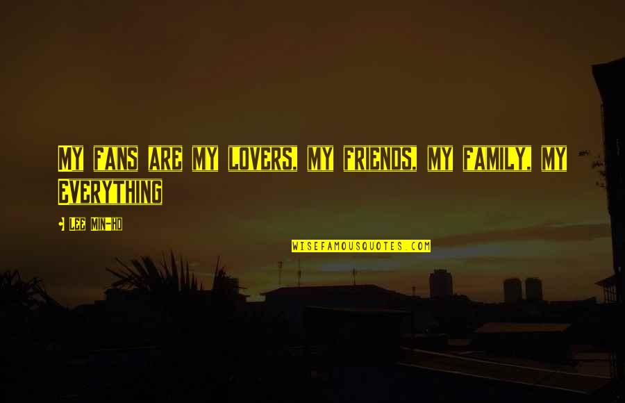 My Friends Are My Family Quotes By Lee Min-ho: My fans are my lovers, my friends, my